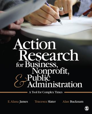 Action Research for Business, Nonprofit, and Public Administration By James, E. Alana/ Bucknam, Alan/ James, Emily Alana